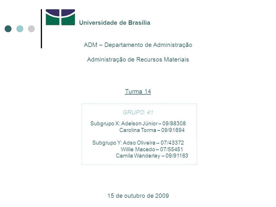 Universidade de Brasília ADM – Departamento de Administração Administração de Recursos Materiais Turma 14 GRUPO 41 15 de outubro de 2009 Subgrupo X: Adelson Júnior – 09/88308 Carolina Torma – 09/91694 Subgrupo Y: Adso Oliveira – 07/43372 Willie Macedo – 07/55451 Camila Wanderley – 09/91163
