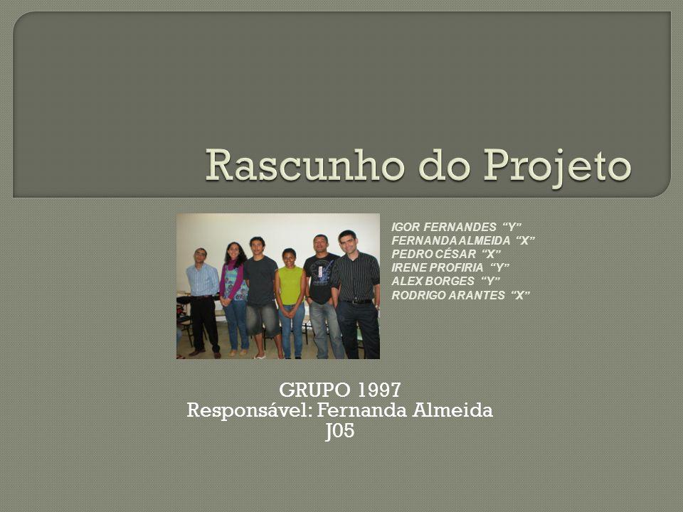 GRUPO 1997 Responsável: Fernanda Almeida J05 IGOR FERNANDES Y FERNANDA ALMEIDA X PEDRO CÉSAR X IRENE PROFIRIA Y ALEX BORGES Y RODRIGO ARANTES X