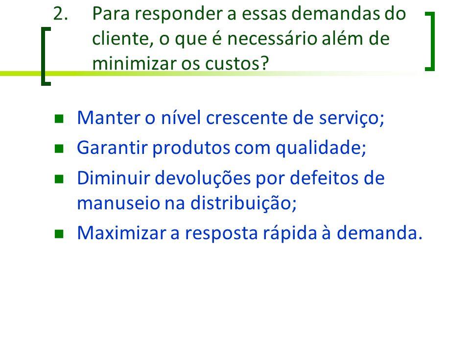 2.Para responder a essas demandas do cliente, o que é necessário além de minimizar os custos? Manter o nível crescente de serviço; Garantir produtos c