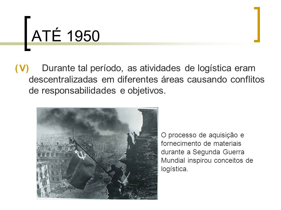 ATÉ 1950 ( ) Durante tal período, as atividades de logística eram descentralizadas em diferentes áreas causando conflitos de responsabilidades e objet