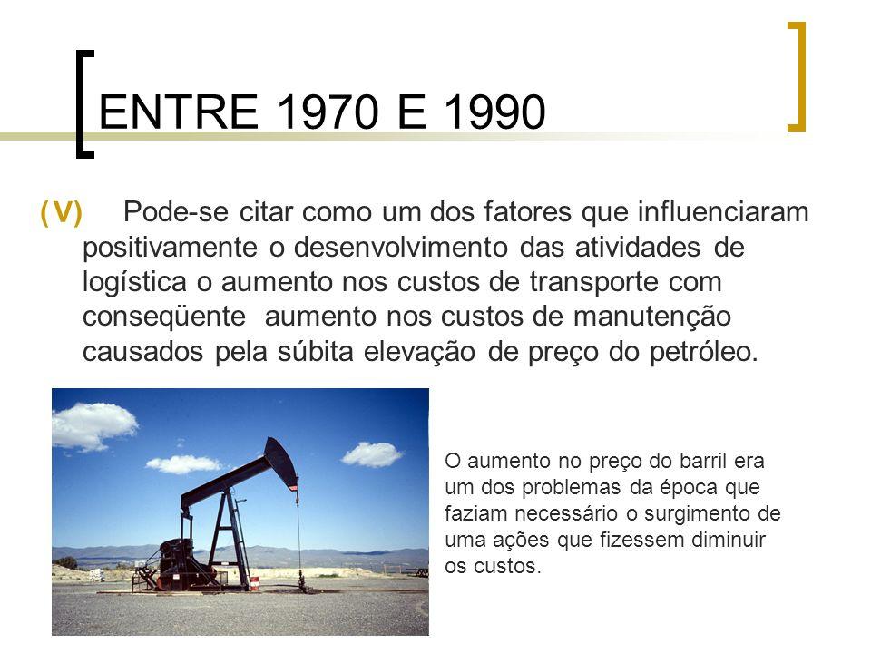 ENTRE 1970 E 1990 ( ) Pode-se citar como um dos fatores que influenciaram positivamente o desenvolvimento das atividades de logística o aumento nos cu