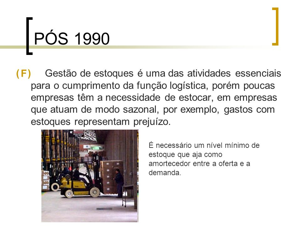 PÓS 1990 ( ) Gestão de estoques é uma das atividades essenciais para o cumprimento da função logística, porém poucas empresas têm a necessidade de est