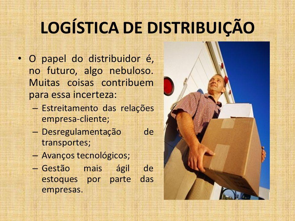 LOGÍSTICA DE DISTRIBUIÇÃO O papel do distribuidor é, no futuro, algo nebuloso. Muitas coisas contribuem para essa incerteza: – Estreitamento das relaç
