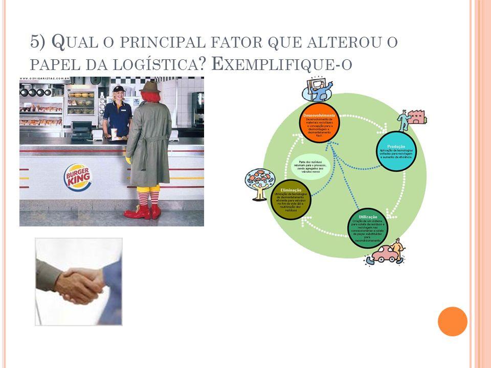 5) Q UAL O PRINCIPAL FATOR QUE ALTEROU O PAPEL DA LOGÍSTICA ? E XEMPLIFIQUE - O