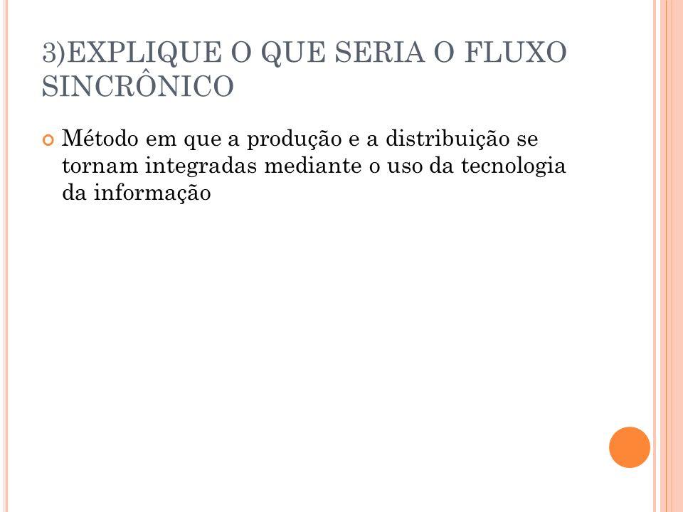 3)EXPLIQUE O QUE SERIA O FLUXO SINCRÔNICO Método em que a produção e a distribuição se tornam integradas mediante o uso da tecnologia da informação