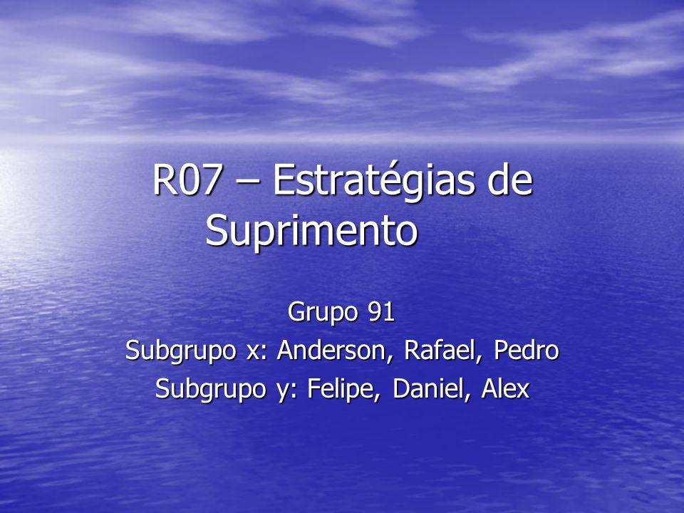 R07 – Estratégias de Suprimento Grupo 91 Subgrupo x: Anderson, Rafael, Pedro Subgrupo y: Felipe, Daniel, Alex
