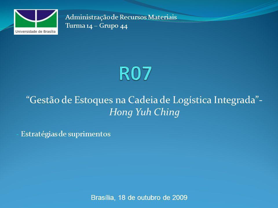 - Estratégias de suprimentos Administração de Recursos Materiais Turma 14 – Grupo 44 Gestão de Estoques na Cadeia de Logística Integrada- Hong Yuh Ching Brasília, 18 de outubro de 2009