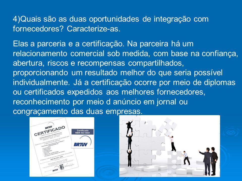 4)Quais são as duas oportunidades de integração com fornecedores? Caracterize-as. Elas a parceria e a certificação. Na parceira há um relacionamento c