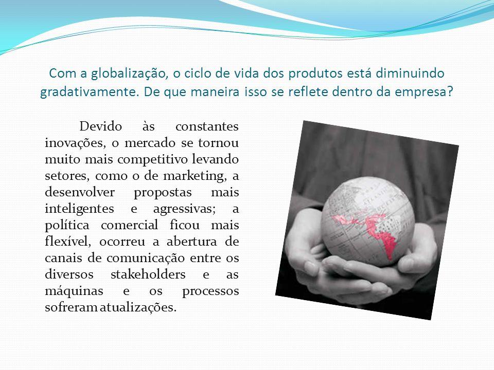 Com a globalização, o ciclo de vida dos produtos está diminuindo gradativamente. De que maneira isso se reflete dentro da empresa? Devido às constante