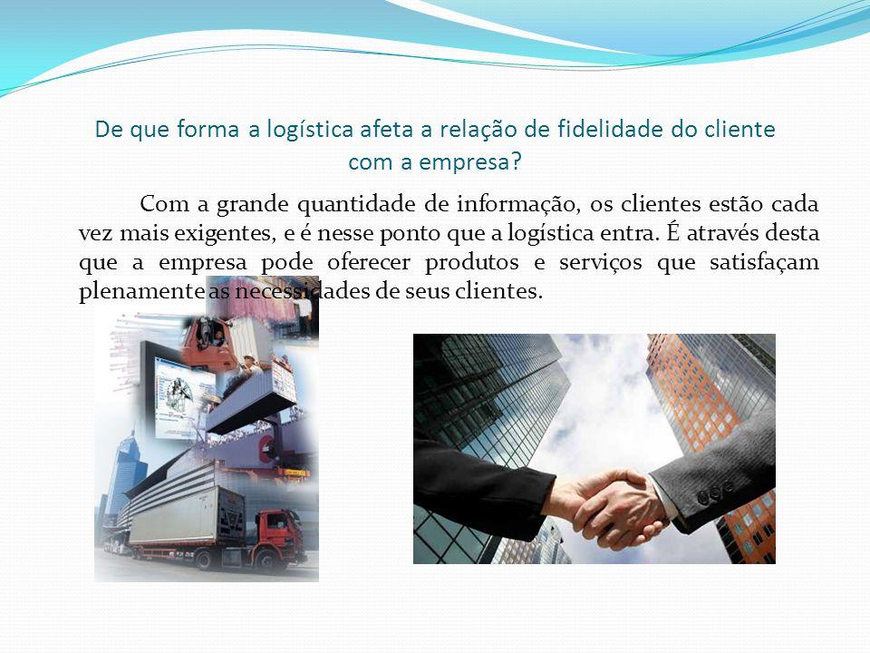 De que forma a logística afeta a relação de fidelidade do cliente com a empresa? Com a grande quantidade de informação, os clientes estão cada vez mai