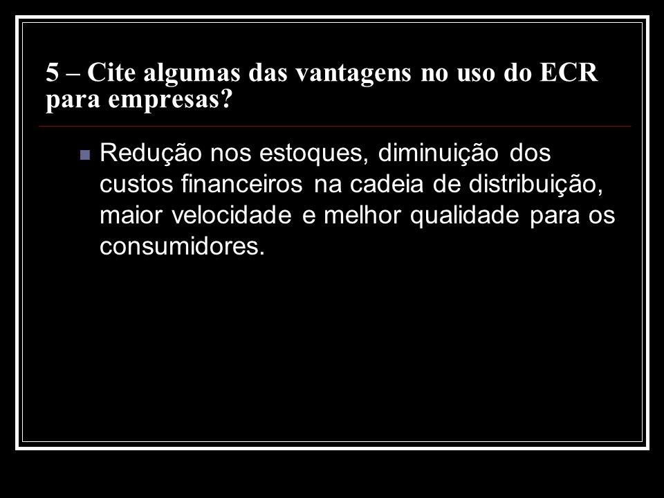 5 – Cite algumas das vantagens no uso do ECR para empresas? Redução nos estoques, diminuição dos custos financeiros na cadeia de distribuição, maior v