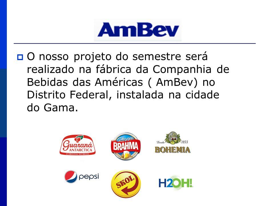 AmBev O nosso projeto do semestre será realizado na fábrica da Companhia de Bebidas das Américas ( AmBev) no Distrito Federal, instalada na cidade do