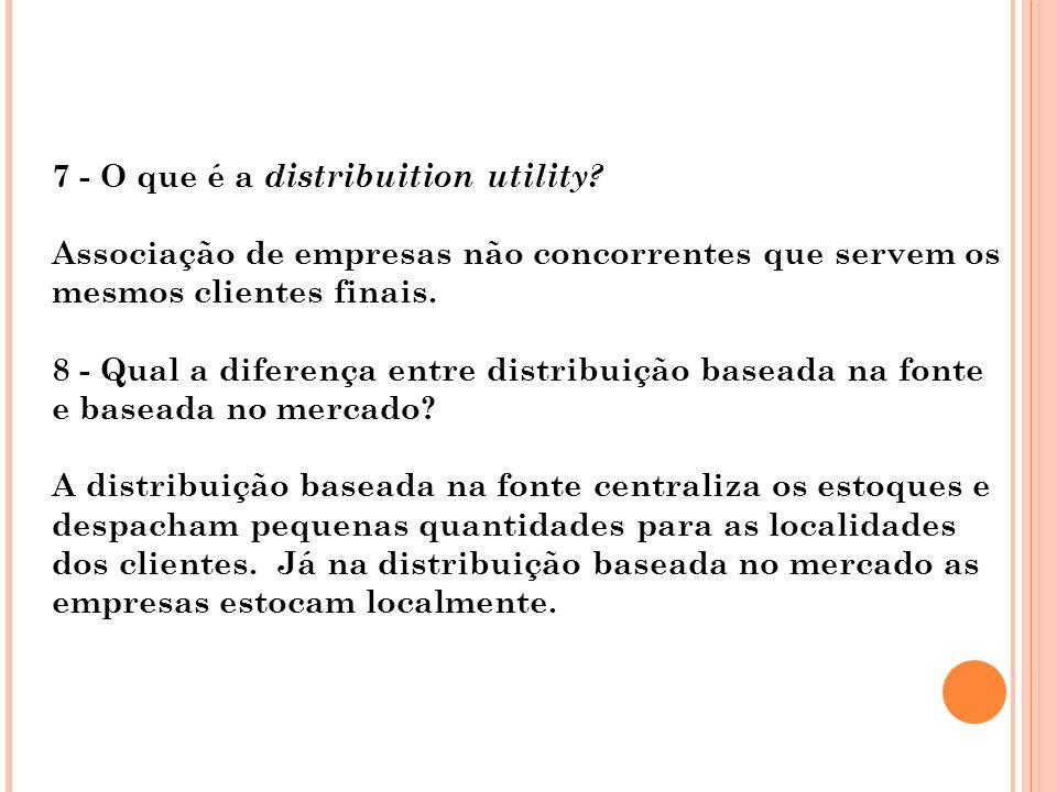 7 - O que é a distribuition utility? Associação de empresas não concorrentes que servem os mesmos clientes finais. 8 - Qual a diferença entre distribu