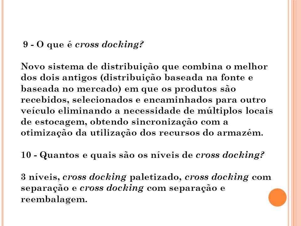 9 - O que é cross docking? Novo sistema de distribuição que combina o melhor dos dois antigos (distribuição baseada na fonte e baseada no mercado) em