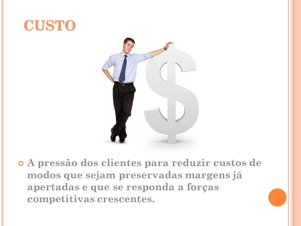 CUSTO A pressão dos clientes para reduzir custos de modos que sejam preservadas margens já apertadas e que se responda a forças competitivas crescente