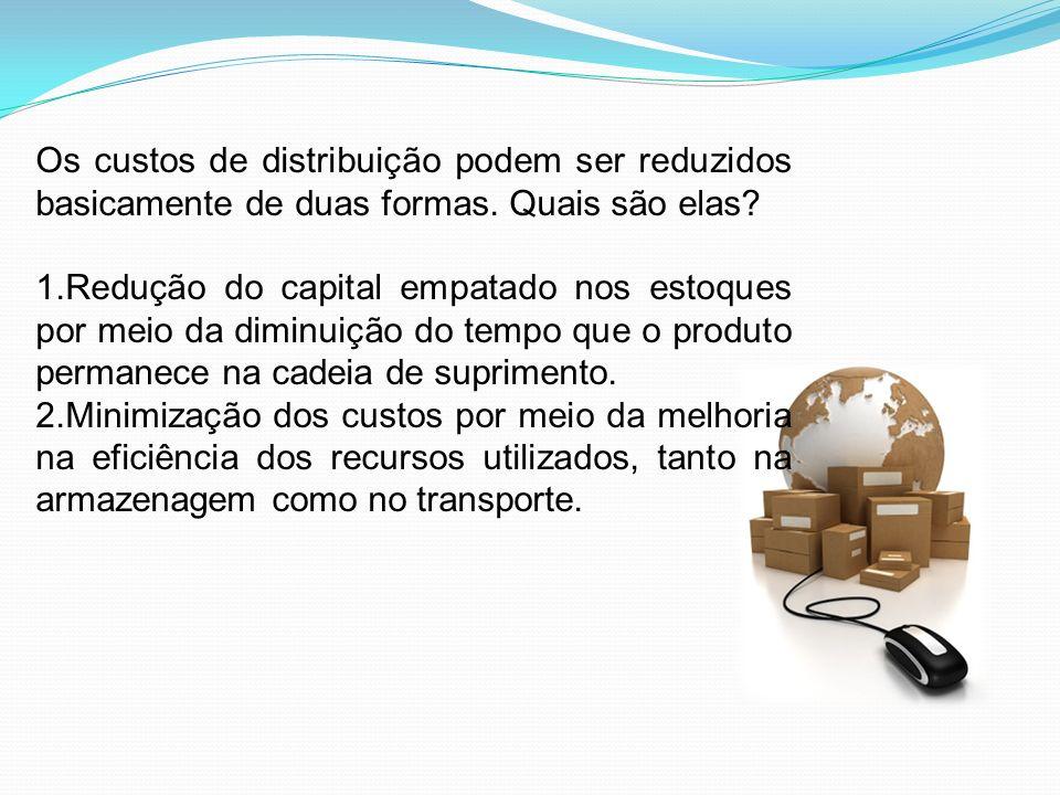 Os custos de distribuição podem ser reduzidos basicamente de duas formas. Quais são elas? 1.Redução do capital empatado nos estoques por meio da dimin