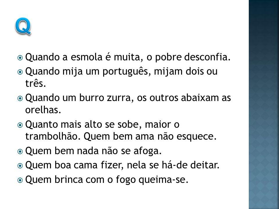 Quando a esmola é muita, o pobre desconfia.Quando mija um português, mijam dois ou três.
