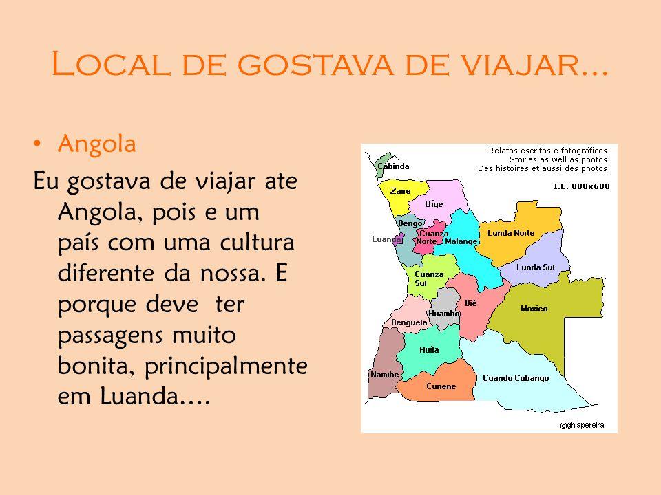 Local de gostava de viajar… Angola Eu gostava de viajar ate Angola, pois e um país com uma cultura diferente da nossa. E porque deve ter passagens mui