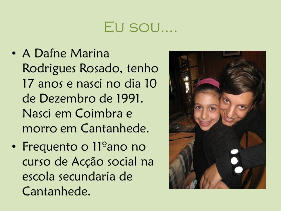 Eu sou….A Dafne Marina Rodrigues Rosado, tenho 17 anos e nasci no dia 10 de Dezembro de 1991.