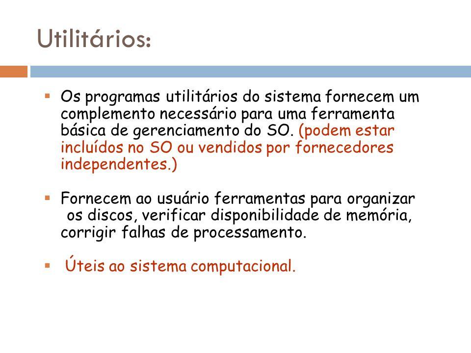 Os programas utilitários do sistema fornecem um complemento necessário para uma ferramenta básica de gerenciamento do SO. (podem estar incluídos no SO