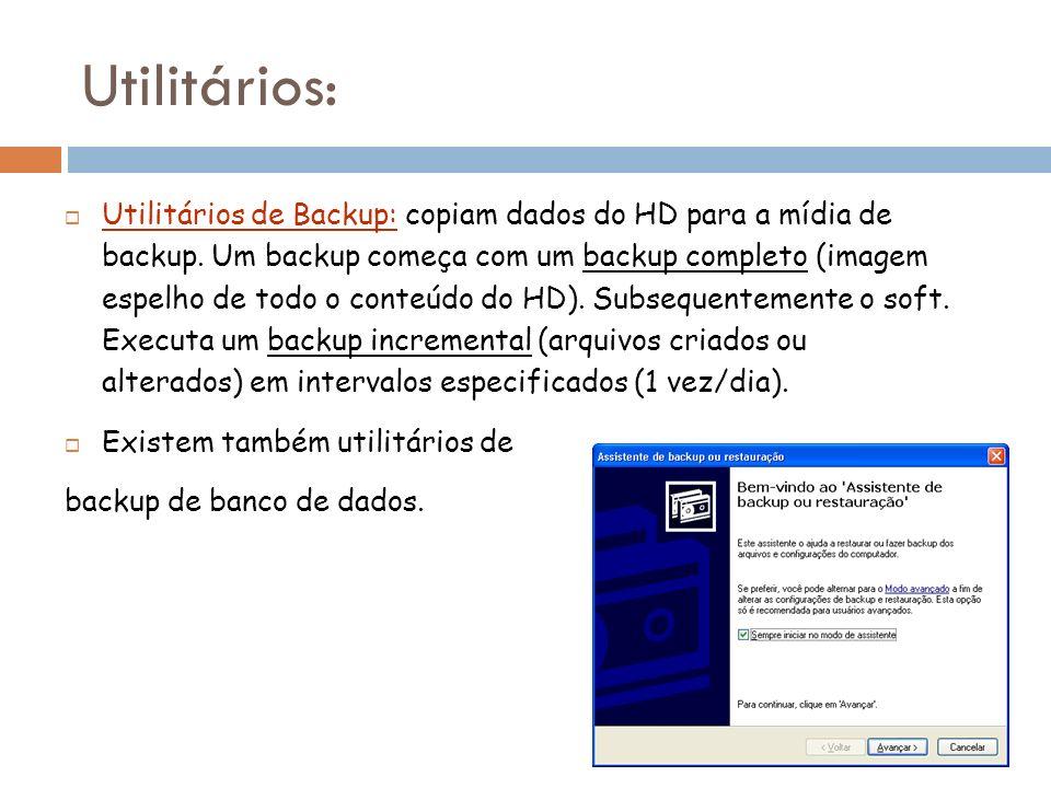 Utilitários de Backup: copiam dados do HD para a mídia de backup. Um backup começa com um backup completo (imagem espelho de todo o conteúdo do HD). S
