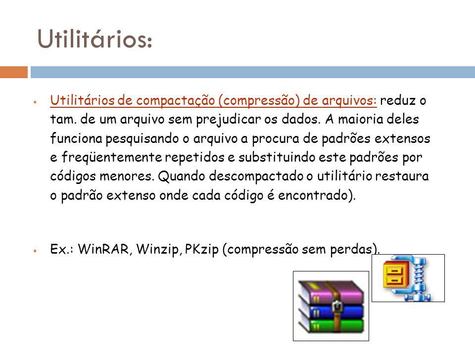 Utilitários de compactação (compressão) de arquivos: reduz o tam. de um arquivo sem prejudicar os dados. A maioria deles funciona pesquisando o arquiv