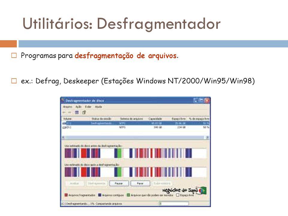 Programas para desfragmentação de arquivos. ex.: Defrag, Deskeeper (Estações Windows NT/2000/Win95/Win98) Utilitários: Desfragmentador