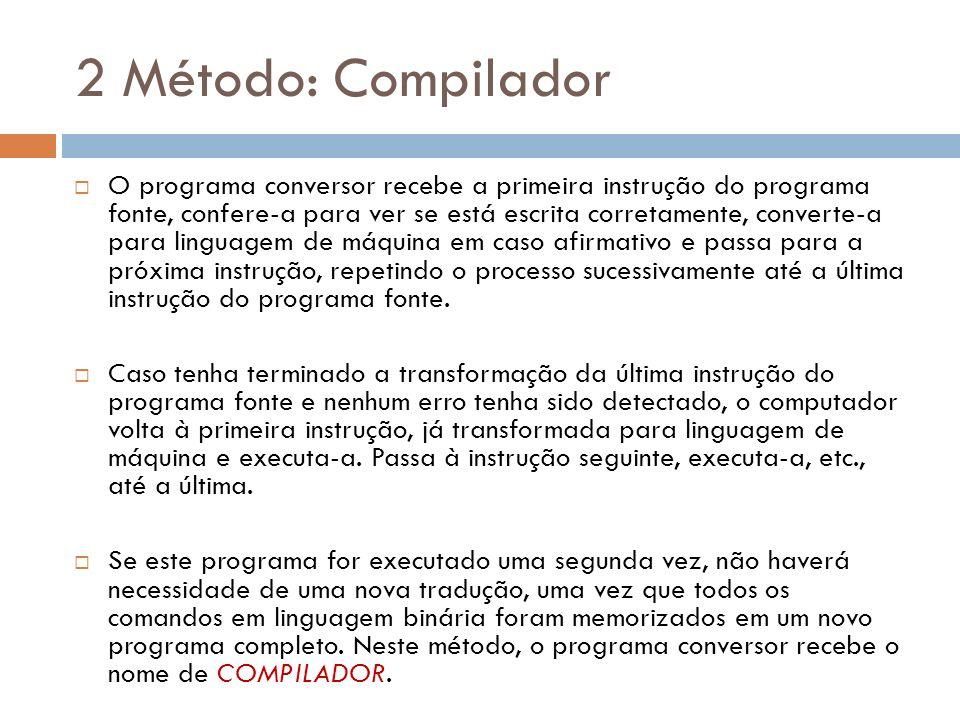 2 Método: Compilador O programa conversor recebe a primeira instrução do programa fonte, confere-a para ver se está escrita corretamente, converte-a p