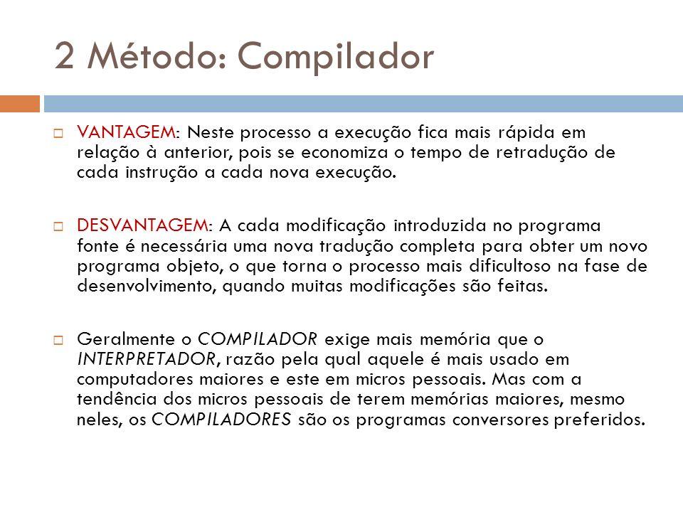 2 Método: Compilador VANTAGEM: Neste processo a execução fica mais rápida em relação à anterior, pois se economiza o tempo de retradução de cada instr