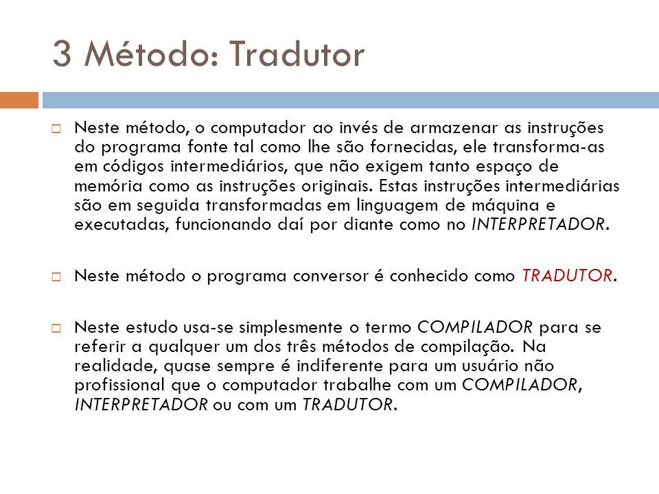 3 Método: Tradutor Neste método, o computador ao invés de armazenar as instruções do programa fonte tal como lhe são fornecidas, ele transforma-as em