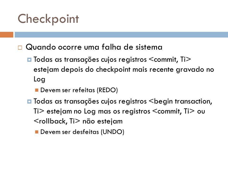 Checkpoint Quando ocorre uma falha de sistema Todas as transações cujos registros estejam depois do checkpoint mais recente gravado no Log Devem ser r