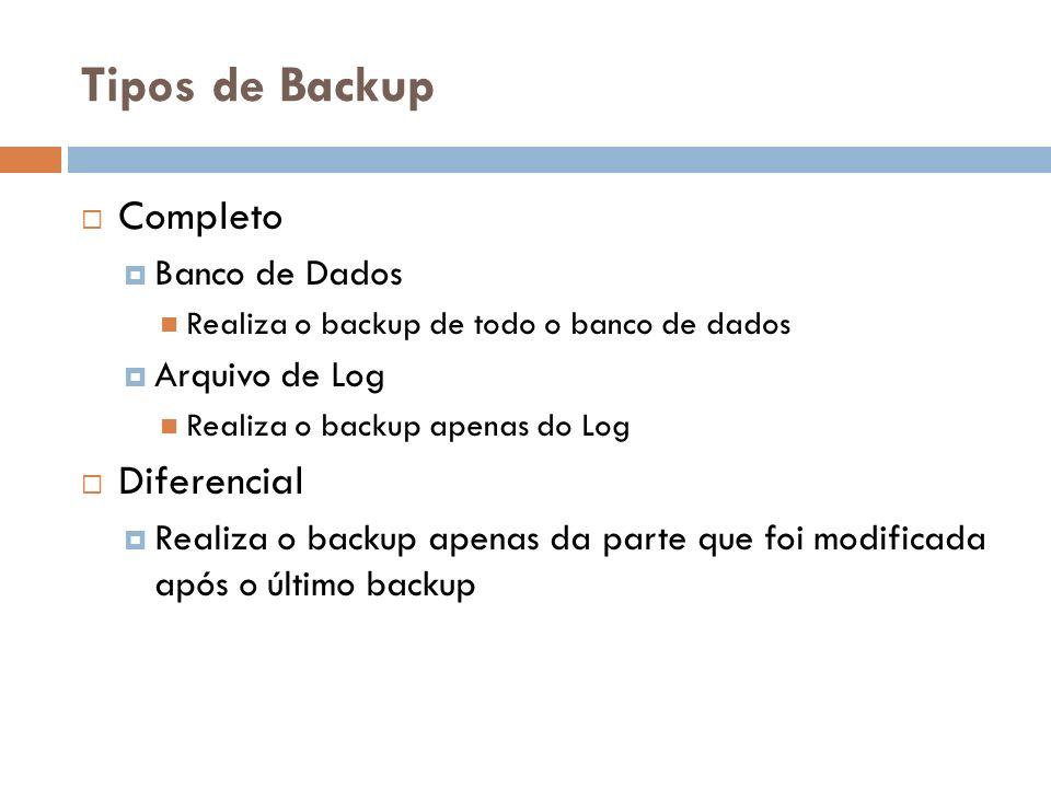 Tipos de Backup Completo Banco de Dados Realiza o backup de todo o banco de dados Arquivo de Log Realiza o backup apenas do Log Diferencial Realiza o