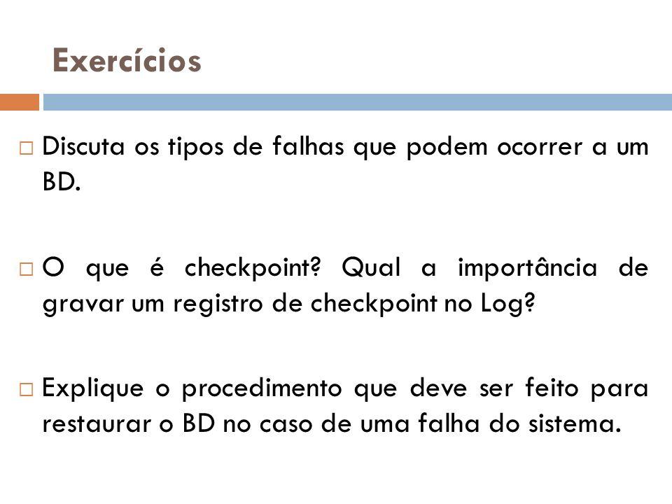 Exercícios Discuta os tipos de falhas que podem ocorrer a um BD. O que é checkpoint? Qual a importância de gravar um registro de checkpoint no Log? Ex