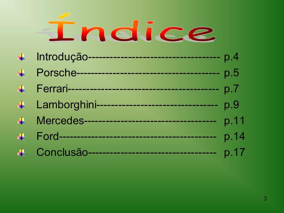 3 Introdução------------------------------------p.4 Porsche---------------------------------------p.5 Ferrari-----------------------------------------p.7 Lamborghini---------------------------------p.9 Mercedes------------------------------------p.11 Ford-------------------------------------------p.14 Conclusão-----------------------------------p.17