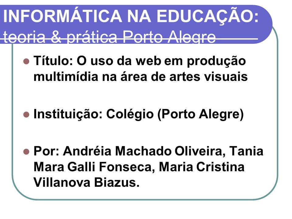 INFORMÁTICA NA EDUCAÇÃO: teoria & prática Porto Alegre Título: O uso da web em produção multimídia na área de artes visuais Instituição: Colégio (Port