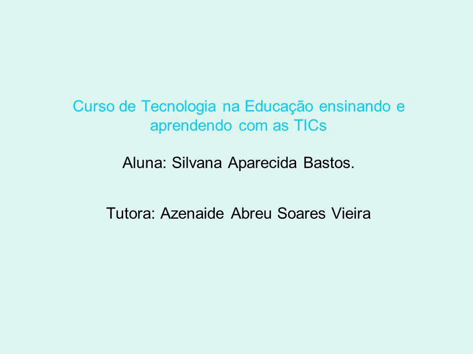 Curso de Tecnologia na Educação ensinando e aprendendo com as TICs Aluna: Silvana Aparecida Bastos.