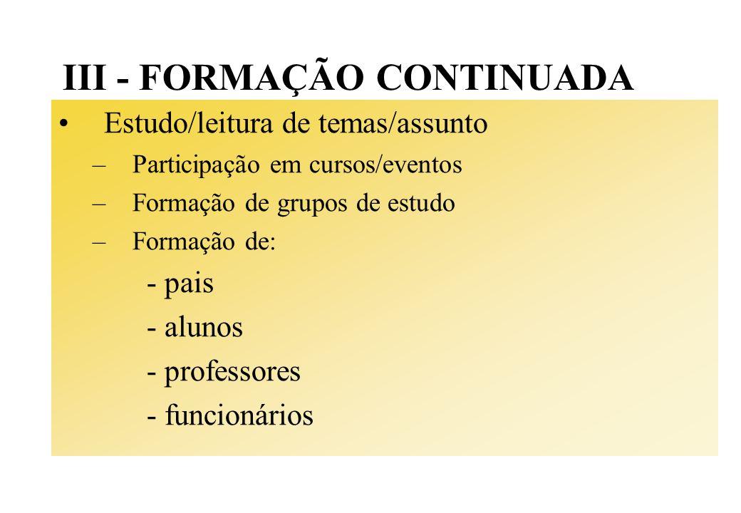 III - FORMAÇÃO CONTINUADA Estudo/leitura de temas/assunto –Participação em cursos/eventos –Formação de grupos de estudo –Formação de: - pais - alunos