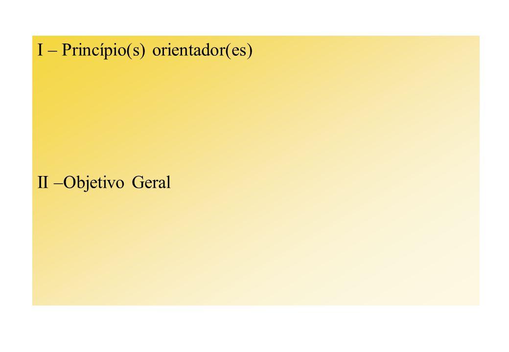I – Princípio(s) orientador(es) II –Objetivo Geral
