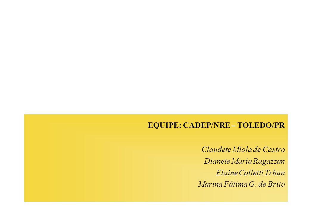 EQUIPE: CADEP/NRE – TOLEDO/PR Claudete Miola de Castro Dianete Maria Ragazzan Elaine Colletti Trhun Marina Fátima G. de Brito