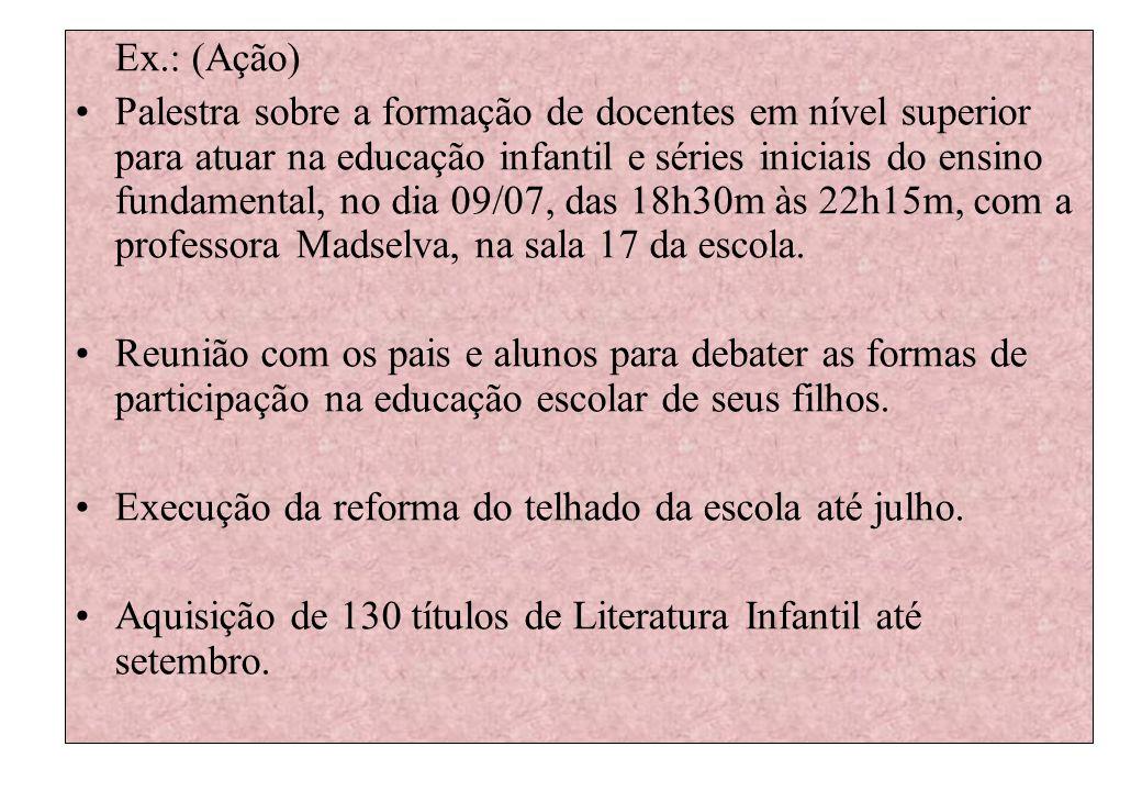 Ex.: (Ação) Palestra sobre a formação de docentes em nível superior para atuar na educação infantil e séries iniciais do ensino fundamental, no dia 09