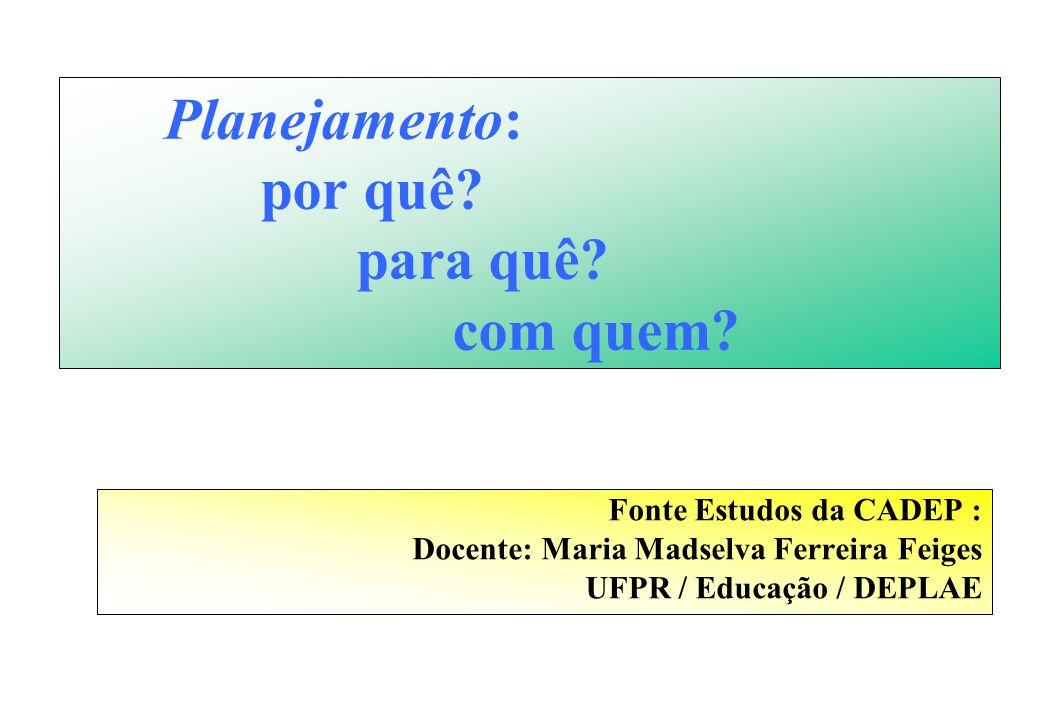 Planejamento: por quê? para quê? com quem? Fonte Estudos da CADEP : Docente: Maria Madselva Ferreira Feiges UFPR / Educação / DEPLAE