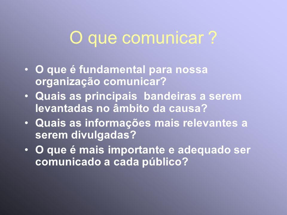 O que comunicar ? O que é fundamental para nossa organização comunicar? Quais as principais bandeiras a serem levantadas no âmbito da causa? Quais as