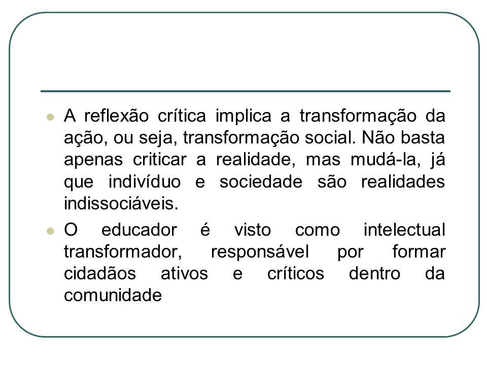 A reflexão crítica implica a transformação da ação, ou seja, transformação social. Não basta apenas criticar a realidade, mas mudá-la, já que indivídu