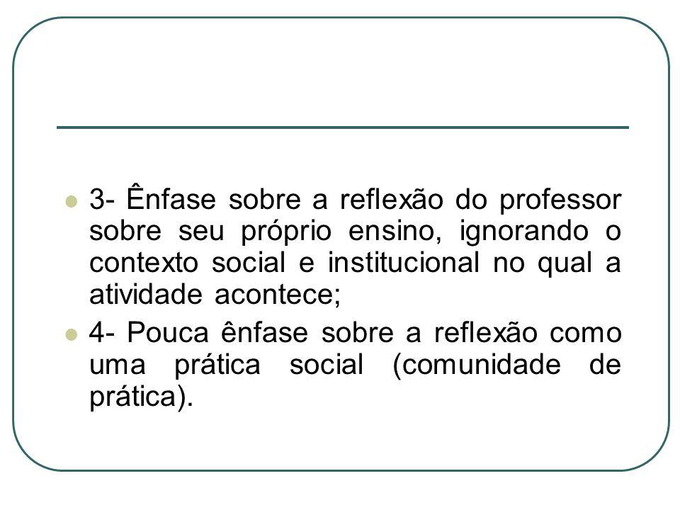 3- Ênfase sobre a reflexão do professor sobre seu próprio ensino, ignorando o contexto social e institucional no qual a atividade acontece; 4- Pouca ê
