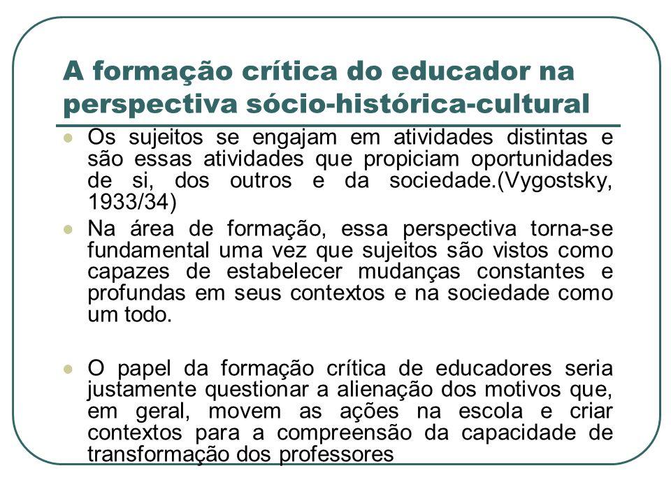 A formação crítica do educador na perspectiva sócio-histórica-cultural Os sujeitos se engajam em atividades distintas e são essas atividades que propi