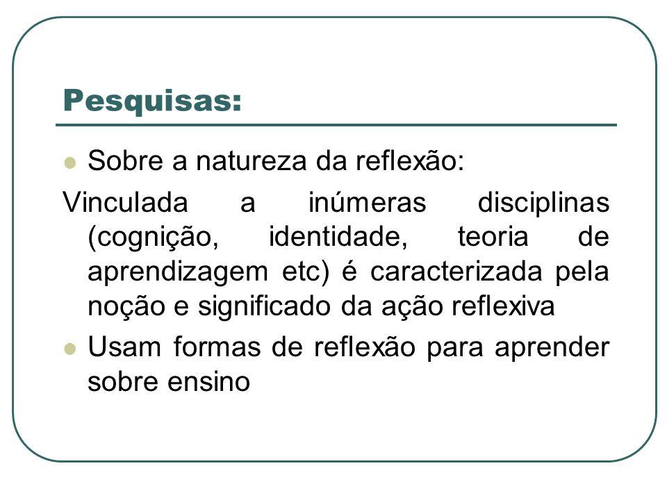 Pesquisas: Sobre a natureza da reflexão: Vinculada a inúmeras disciplinas (cognição, identidade, teoria de aprendizagem etc) é caracterizada pela noçã