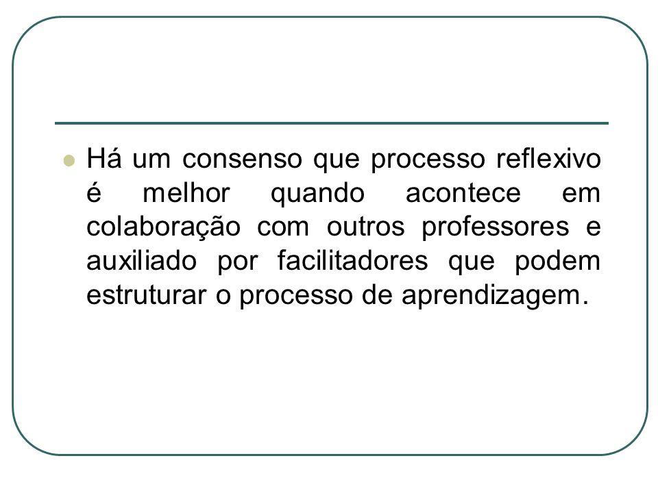 Há um consenso que processo reflexivo é melhor quando acontece em colaboração com outros professores e auxiliado por facilitadores que podem estrutura