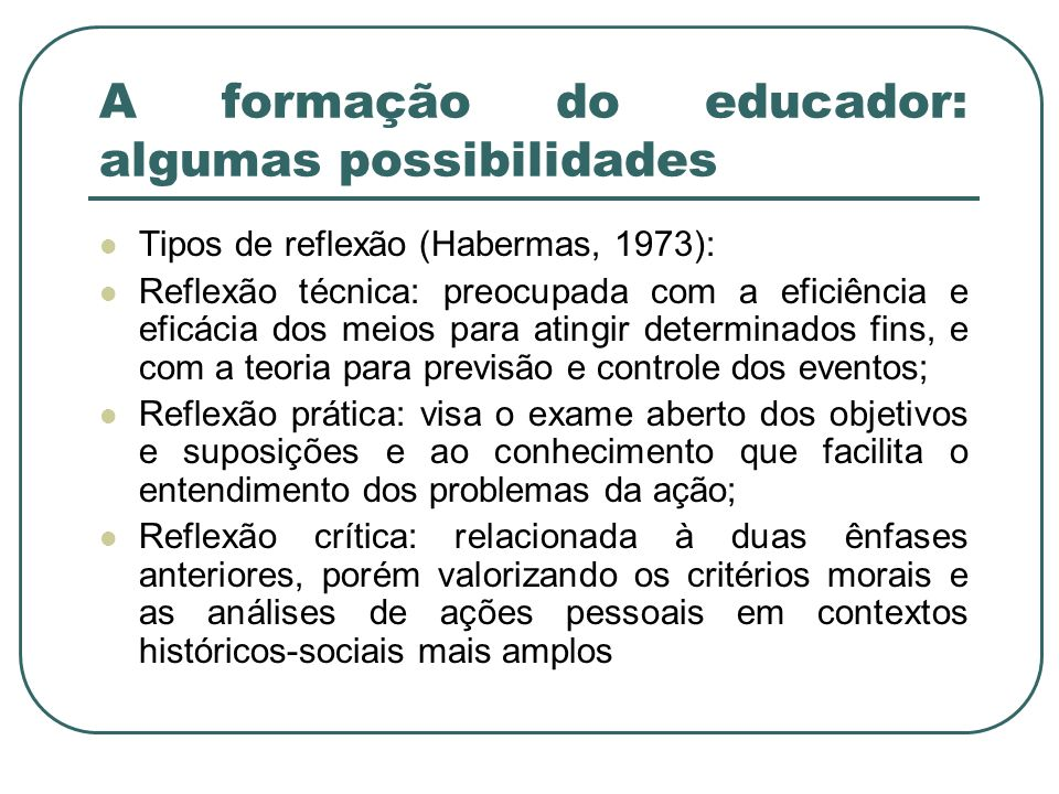 A formação do educador: algumas possibilidades Tipos de reflexão (Habermas, 1973): Reflexão técnica: preocupada com a eficiência e eficácia dos meios