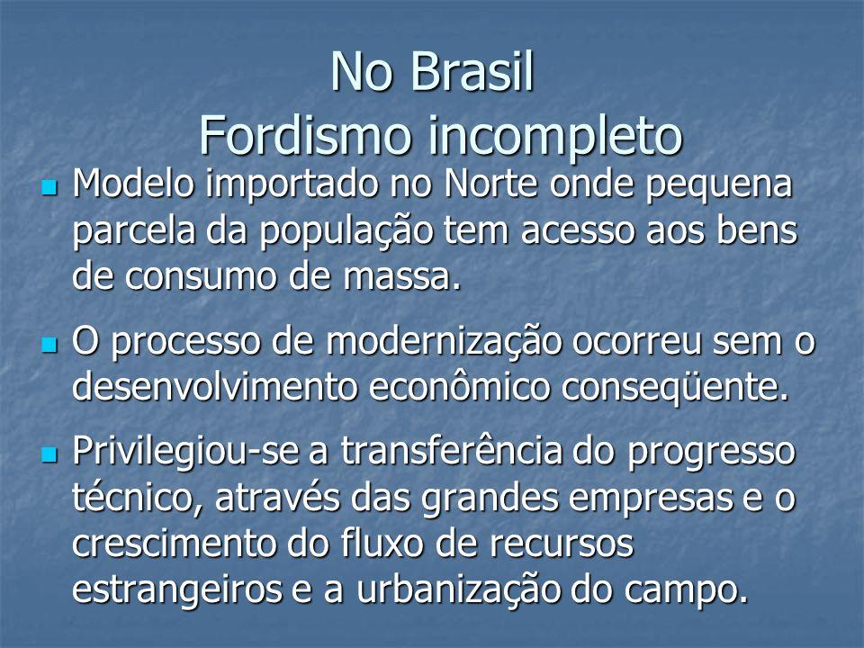 No Brasil Fordismo incompleto Modelo importado no Norte onde pequena parcela da população tem acesso aos bens de consumo de massa. Modelo importado no