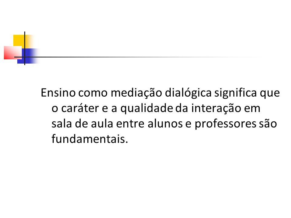 Ensino como mediação dialógica significa que o caráter e a qualidade da interação em sala de aula entre alunos e professores são fundamentais.